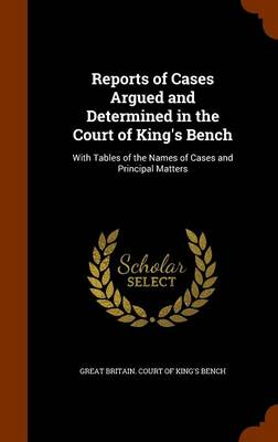 Reports of Cases Argued and Determined in the Court of King's Bench With Tables of the Names of Cases and Principal Matters by Great Britain Court of King's Bench