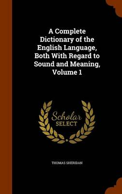 A Complete Dictionary of the English Language, Both with Regard to Sound and Meaning, Volume 1 by Thomas Sheridan