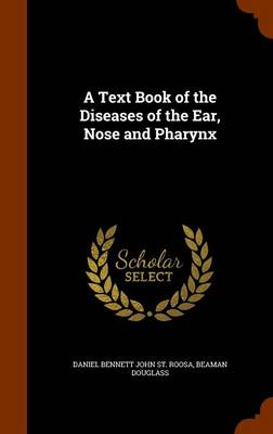 A Text Book of the Diseases of the Ear, Nose and Pharynx by Daniel Bennett John St Roosa, Beaman Douglass