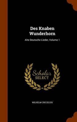 Des Knaben Wunderhorn Alte Deutsche Lieder, Volume 1 by Wilhelm Crecelius