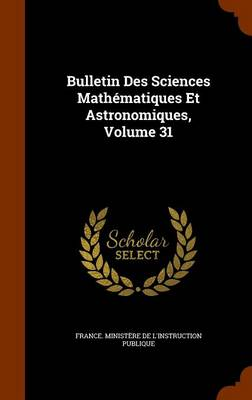 Bulletin Des Sciences Mathematiques Et Astronomiques, Volume 31 by France Ministere De L'Instruction Publ