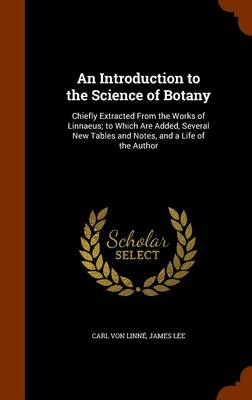 An Introduction to the Science of Botany Chiefly Extracted from the Works of Linnaeus; To Which Are Added, Several New Tables and Notes, and a Life of the Author by Carl Von Linne, Professor in the Division of Humanities and Social Sciences James (California Institute of Technology Buck Lee