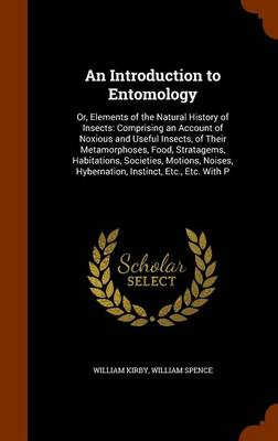 An Introduction to Entomology Or, Elements of the Natural History of Insects: Comprising an Account of Noxious and Useful Insects, of Their Metamorphoses, Food, Stratagems, Habitations, Societies, Mot by William (Harvard University, USA) Kirby, William Spence