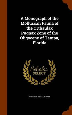 A Monograph of the Molluscan Fauna of the Orthaulax Pugnax Zone of the Oligocene of Tampa, Florida by William Healey Dall