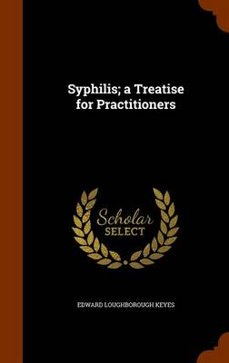 Syphilis; A Treatise for Practitioners by Edward Loughborough Keyes
