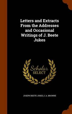 Letters and Extracts from the Addresses and Occasional Writings of J. Beete Jukes by Joseph Beete Jukes, C a Browne