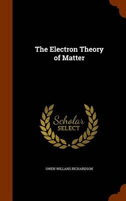 The Electron Theory of Matter by Owen Willans Richardson