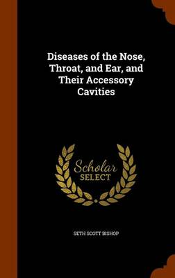 Diseases of the Nose, Throat, and Ear, and Their Accessory Cavities by Seth Scott Bishop