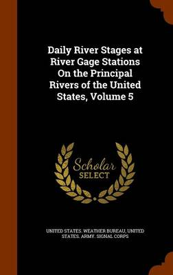 Daily River Stages at River Gage Stations on the Principal Rivers of the United States, Volume 5 by United States Weather Bureau