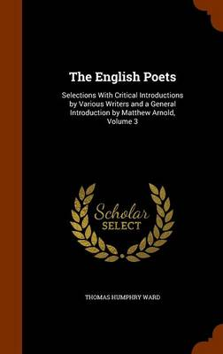 The English Poets Selections with Critical Introductions by Various Writers and a General Introduction by Matthew Arnold, Volume 3 by Thomas Humphry Ward