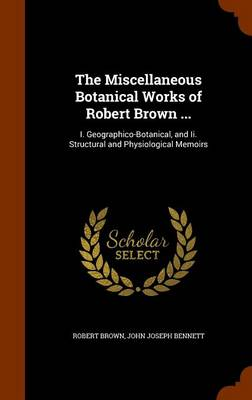 The Miscellaneous Botanical Works of Robert Brown ... I. Geographico-Botanical, and II. Structural and Physiological Memoirs by Dr Robert,   Jd Brown