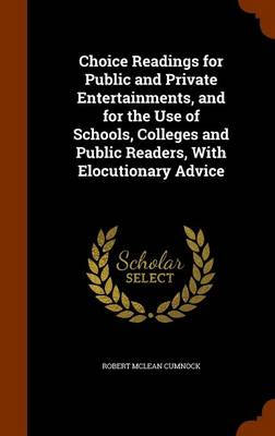 Choice Readings for Public and Private Entertainments, and for the Use of Schools, Colleges and Public Readers, with Elocutionary Advice by Robert McLean Cumnock