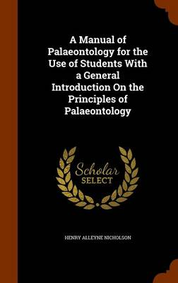 A Manual of Palaeontology for the Use of Students with a General Introduction on the Principles of Palaeontology by Henry Alleyne Nicholson