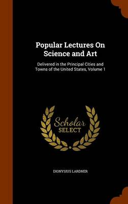 Popular Lectures on Science and Art Delivered in the Principal Cities and Towns of the United States, Volume 1 by Dionysius Lardner