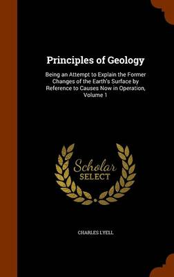 Principles of Geology Being an Attempt to Explain the Former Changes of the Earth's Surface by Reference to Causes Now in Operation, Volume 1 by Charles, Sir Lyell