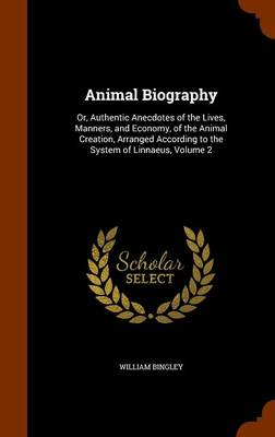 Animal Biography Or, Authentic Anecdotes of the Lives, Manners, and Economy, of the Animal Creation, Arranged According to the System of Linnaeus, Volume 2 by William Bingley