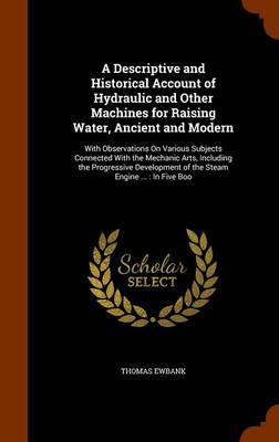 A Descriptive and Historical Account of Hydraulic and Other Machines for Raising Water, Ancient and Modern With Observations on Various Subjects Connected with the Mechanic Arts, Including the Progres by Thomas Ewbank
