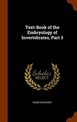 Text-Book of the Embryology of Invertebrates, Part 3 by Eugene Korschelt