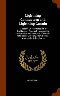 Lightning Conductors and Lightning Guards A Treatise on the Protection of Buildings, of Telegraph Instruments and Submarine Cables, and of Electric Installations Generally, from Damage by Atmospheric  by Sir Oliver, Sir Lodge