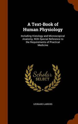 A Text-Book of Human Physiology Including Histology and Microscopical Anatomy, with Special Reference to the Requirements of Practical Medicine by Leonard Landois