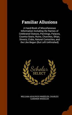 Familiar Allusions A Hand-Book of Miscellaneous Information Including the Names of Celebrated Statues, Paintings, Palaces, Country-Seats, Ruins, Churches, Ships, Streets, Clubs, Natural Curiosities, a by William Adolphus Wheeler, Charles Gardner Wheeler