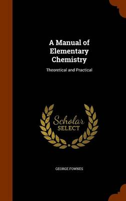 A Manual of Elementary Chemistry Theoretical and Practical by George Fownes