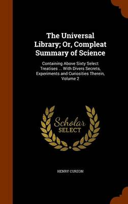 The Universal Library; Or, Compleat Summary of Science Containing Above Sixty Select Treatises ... with Divers Secrets, Experiments and Curiosities Therein, Volume 2 by Henry Curzon