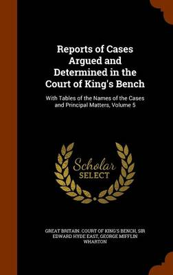 Reports of Cases Argued and Determined in the Court of King's Bench With Tables of the Names of the Cases and Principal Matters, Volume 5 by Edward Hyde, Sir East, George Mifflin Wharton, Great Britain Court of King's Bench