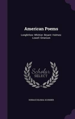American Poems Longfellow: Whittier: Bryant: Holmes: Lowell: Emerson by Horace Elisha Scudder