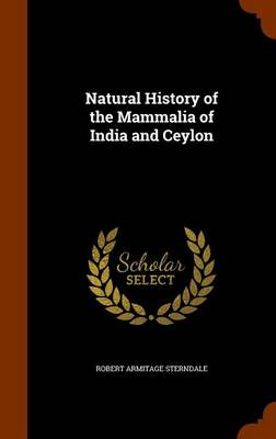 Natural History of the Mammalia of India and Ceylon by Robert Armitage Sterndale