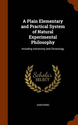 A Plain Elementary and Practical System of Natural Experimental Philosophy Including Astronomy and Chronology by John (Indiana University) Ewing