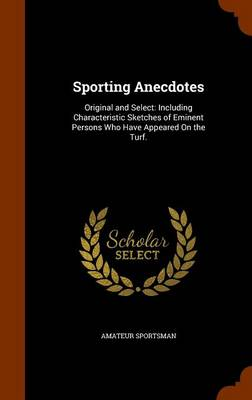 Sporting Anecdotes Original and Select: Including Characteristic Sketches of Eminent Persons Who Have Appeared on the Turf. by Amateur Sportsman