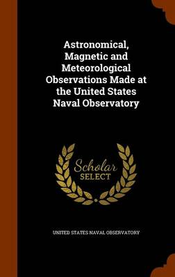 Astronomical, Magnetic and Meteorological Observations Made at the United States Naval Observatory by United States Naval Observatory