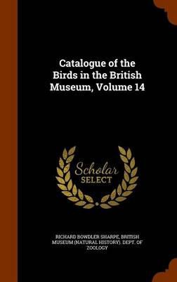 Catalogue of the Birds in the British Museum, Volume 14 by Richard Bowdler Sharpe, British Museum (Natural History) Dept