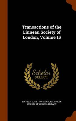 Transactions of the Linnean Society of London, Volume 15 by Linnean Society of London