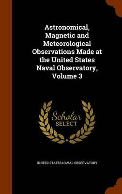 Astronomical, Magnetic and Meteorological Observations Made at the United States Naval Observatory, Volume 3 by United States Naval Observatory