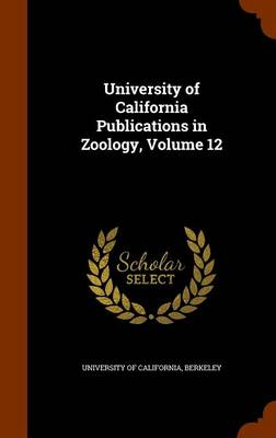 University of California Publications in Zoology, Volume 12 by Berkeley University Of California