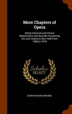 More Chapters of Opera Being Historical and Critical Observations and Records Concerning the Lyric Drama in New York from 1908 to 1918 by Henry Edward Krehbiel