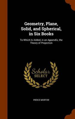 Geometry, Plane, Solid, and Spherical, in Six Books To Which Is Added, in an Appendix, the Theory of Projection by Pierce Morton