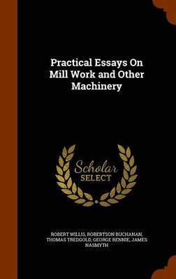 Practical Essays on Mill Work and Other Machinery by Robert Willis, Robertson Buchanan, Thomas Tredgold