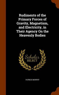 Rudiments of the Primary Forces of Gravity, Magnetism, and Electricity, in Their Agency on the Heavenly Bodies by Patrick Murphy