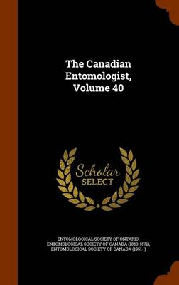 The Canadian Entomologist, Volume 40 by Entomological Society of Ontario, Entomological Society of Canada (1863-18