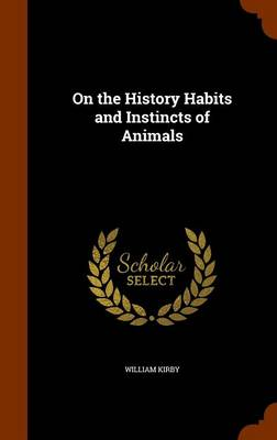 On the History Habits and Instincts of Animals by William (Harvard University, USA) Kirby