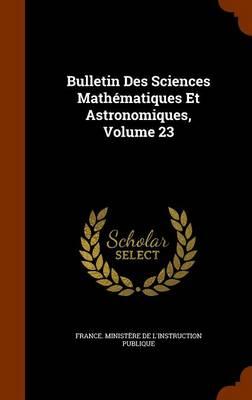 Bulletin Des Sciences Mathematiques Et Astronomiques, Volume 23 by France Ministere De L'Instruction Publ