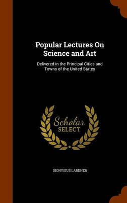 Popular Lectures on Science and Art Delivered in the Principal Cities and Towns of the United States by Dionysius Lardner