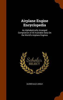 Airplane Engine Encyclopedia An Alphabetically Arranged Compilation of All Available Data on the World's Airplane Engines by Glenn Dale Angle