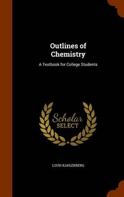 Outlines of Chemistry A Textbook for College Students by Louis Kahlenberg