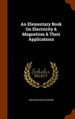 An Elementary Book on Electricity & Magnetism & Their Applications by Dugald Caleb Jackson