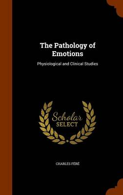 The Pathology of Emotions Physiological and Clinical Studies by Charles Fere