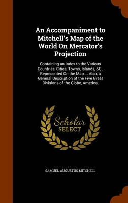 An Accompaniment to Mitchell's Map of the World on Mercator's Projection Containing an Index to the Various Countries, Cities, Towns, Islands, &C., Represented on the Map ... Also, a General Descripti by Samuel Augustus Mitchell